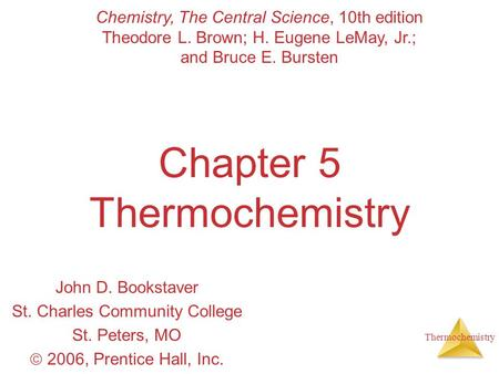 Thermochemistry Chapter 5 Thermochemistry John D. Bookstaver St. Charles Community College St. Peters, MO  2006, Prentice Hall, Inc. Chemistry, The Central.