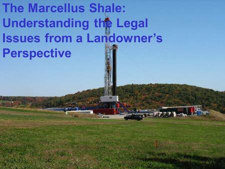 The Marcellus Shale: Understanding the Legal Issues from a Landowner's Perspective.