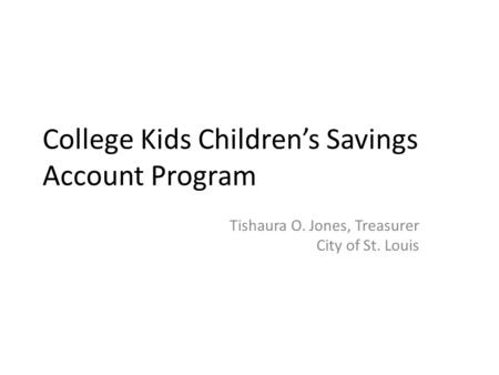 College Kids Children's Savings Account Program Tishaura O. Jones, Treasurer City of St. Louis.