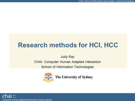 Research methods for HCI, HCC Judy Kay CHAI: Computer Human Adapted Interaction School of Information Technologies.