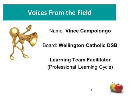 Voices From the Field Name: Vince Campolongo Board: Wellington Catholic DSB Learning Team Facilitator (Professional Learning Cycle) 1.