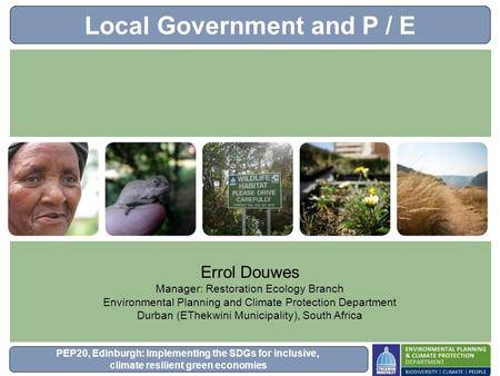 PEP20, Edinburgh: Implementing the SDGs for inclusive, climate resilient green economies Local Government and P / E Errol Douwes Manager: Restoration Ecology.