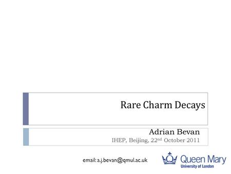 Rare Charm Decays Adrian Bevan IHEP, Beijing, 22 nd October 2011