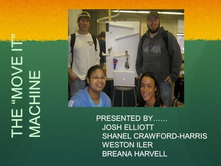 "THE ""MOVE IT"" MACHINE PRESENTED BY…… JOSH ELLIOTT SHANEL CRAWFORD-HARRIS WESTON ILER BREANA HARVELL."