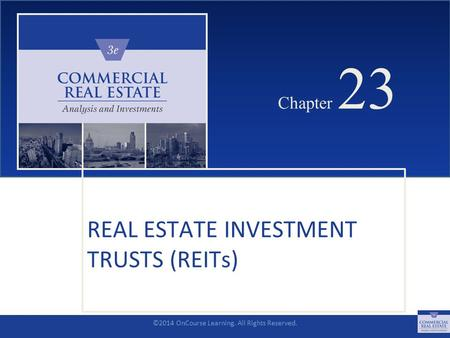 ©2014 OnCourse Learning. All Rights Reserved. CHAPTER 23 Chapter 23 REAL ESTATE INVESTMENT TRUSTS (REITs) SLIDE 1.