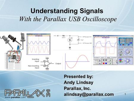 1 With the Parallax USB Oscilloscope Understanding Signals With the Parallax USB Oscilloscope Presented by: Andy Lindsay Parallax, Inc.