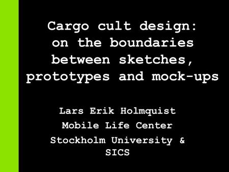 Cargo cult design: on the boundaries between sketches, prototypes and mock-ups Lars Erik Holmquist Mobile Life Center Stockholm University & SICS.