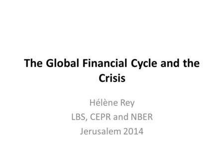 The Global Financial Cycle and the Crisis Hélène Rey LBS, CEPR and NBER Jerusalem 2014.