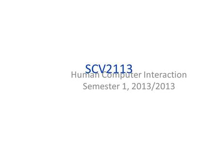 SCV2113 Human Computer Interaction Semester 1, 2013/2013.