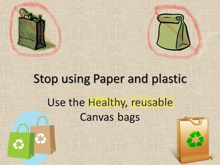 Stop using Paper and plastic Use the Healthy, reusable Canvas bags.