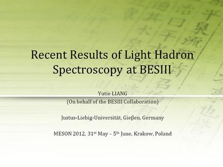 Recent Results of Light Hadron Spectroscopy at BESIII Yutie LIANG (On behalf of the BESIII Collaboration) Justus-Liebig-Universität, Gieβen, Germany MESON.
