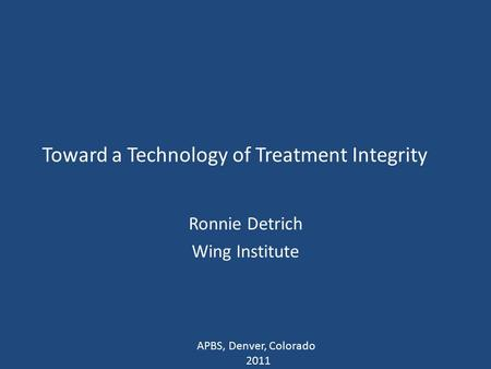 Toward a Technology of Treatment Integrity Ronnie Detrich Wing Institute APBS, Denver, Colorado 2011.