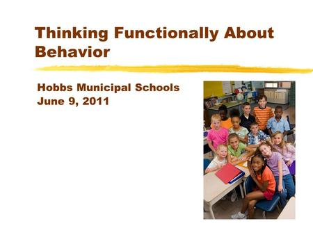 Thinking Functionally About Behavior Hobbs Municipal Schools June 9, 2011.