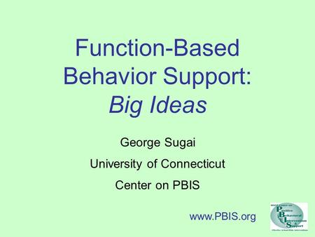 Function-Based Behavior Support: Big Ideas George Sugai University of Connecticut Center on PBIS www.PBIS.org.