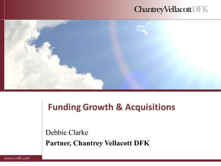 Funding Growth & Acquisitions Debbie Clarke Partner, Chantrey Vellacott DFK.