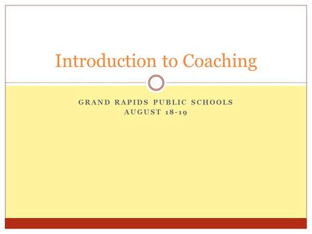 GRAND RAPIDS PUBLIC SCHOOLS AUGUST 18-19 Introduction to Coaching.