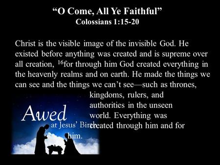 """O Come, All Ye Faithful"" Colossians 1:15-20 Christ is the visible image of the invisible God. He existed before anything was created and is supreme over."