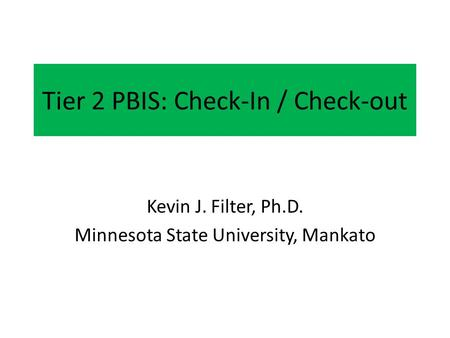Tier 2 PBIS: Check-In / Check-out Kevin J. Filter, Ph.D. Minnesota State University, Mankato.