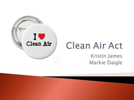 Kristin James Markie Daigle.  C.A.A. stands for clean air act, and it is the federal law that every American will have safe air to breathe. The original.