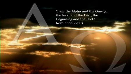 """I am the Alpha and the Omega, the First and the Last, the Beginning and the End."" Revelation 22:13."