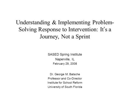 Understanding & Implementing Problem- Solving Response to Intervention: It ' s a Journey, Not a Sprint SASED Spring Institute Naperville, IL February 29,