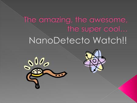  A nano detector watch is just like a normal watch, except for the fact that it helps you stay healthy! Yes, you heard me correctly, a watch that wards.