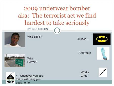 BY BEN GREEN 2009 underwear bomber aka: The terrorist act we find hardest to take seriously Who did it? Why Detroit? Justice... Aftermath Works Cited <--Whenever.