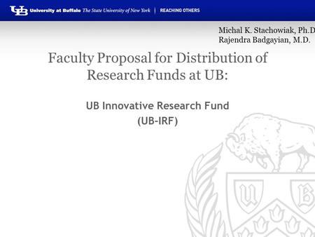 Faculty Proposal for Distribution of Research Funds at UB: UB Innovative Research Fund (UB-IRF) Michal K. Stachowiak, Ph.D. Rajendra Badgayian, M.D.