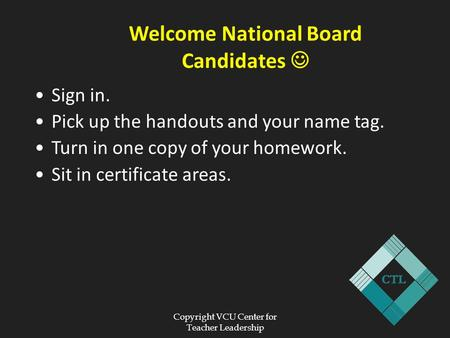 Copyright VCU Center for Teacher Leadership Welcome National Board Candidates Sign in. Pick up the handouts and your name tag. Turn in one copy of your.