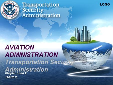 LOGO AVIATION ADMINISTRATION Transportation Security Administration Chapter 2 part 2 19/8/2013.