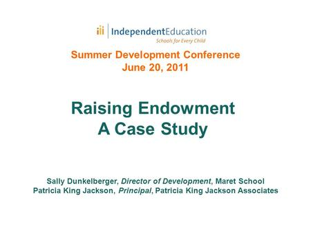 Summer Development Conference June 20, 2011 Sally Dunkelberger, Director of Development, Maret School Patricia King Jackson, Principal, Patricia King Jackson.