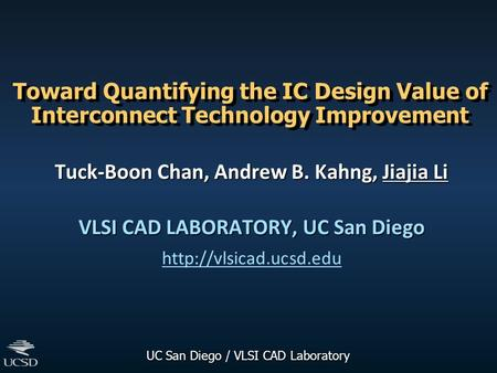 UC San Diego / VLSI CAD Laboratory Toward Quantifying the IC Design Value of Interconnect Technology Improvement Tuck-Boon Chan, Andrew B. Kahng, Jiajia.