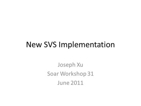 New SVS Implementation Joseph Xu Soar Workshop 31 June 2011.