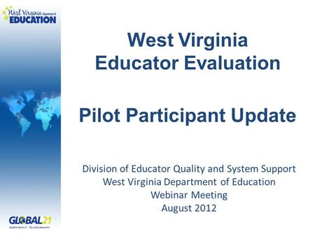West Virginia Educator Evaluation Pilot Participant Update Division of Educator Quality and System Support West Virginia Department of Education Webinar.