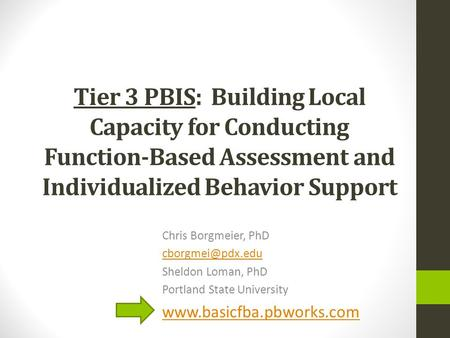 Tier 3 PBIS: Building Local Capacity for Conducting Function-Based Assessment and Individualized Behavior Support Chris Borgmeier, PhD