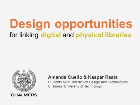Design opportunities for linking digital and physical libraries Amanda Cuello & Kaspar Raats Students MSc. Interaction Design and Technologies Chalmers.