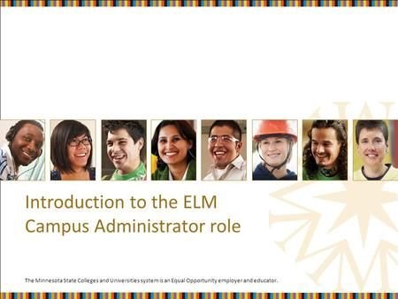 The Minnesota State Colleges and Universities system is an Equal Opportunity employer and educator. Introduction to the ELM Campus Administrator role.