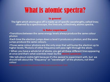 What is atomic spectra? In general The light which atoms give off is made up of specific wavelengths, called lines; observed by a spectroscope, the lines.