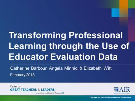 Transforming Professional Learning through the Use of Educator Evaluation Data Catherine Barbour, Angela Minnici & Elizabeth Witt February 2015 Copyright.