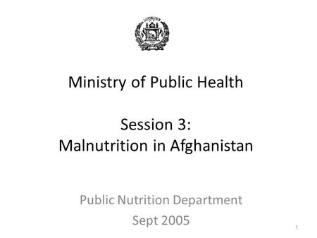 Ministry of Public Health Session 3: Malnutrition in Afghanistan Public Nutrition Department Sept 2005 1.