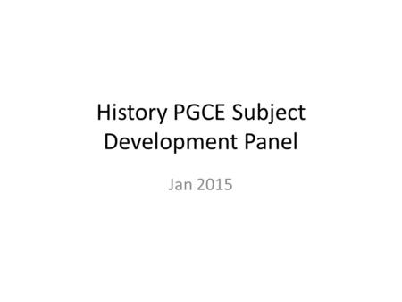 History PGCE Subject Development Panel Jan 2015. Feedback from Chief External Examiner 2013/14 KEY STRENGTHS: 1.Highly efficient and effective communication.