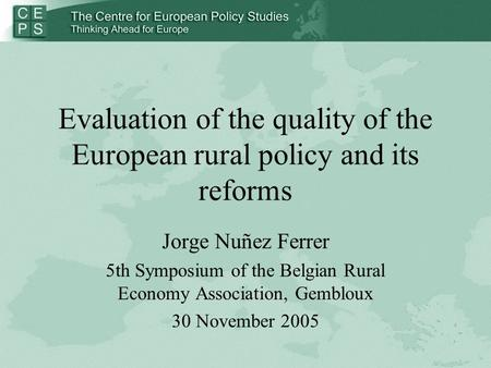 Evaluation of the quality of the European rural policy and its reforms Jorge Nuñez Ferrer 5th Symposium of the Belgian Rural Economy Association, Gembloux.