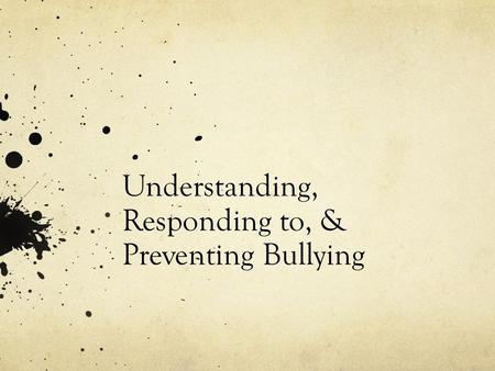 Understanding, Responding to, & Preventing Bullying.