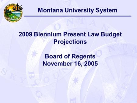 Montana University System 2009 Biennium Present Law Budget Projections Board of Regents November 16, 2005.