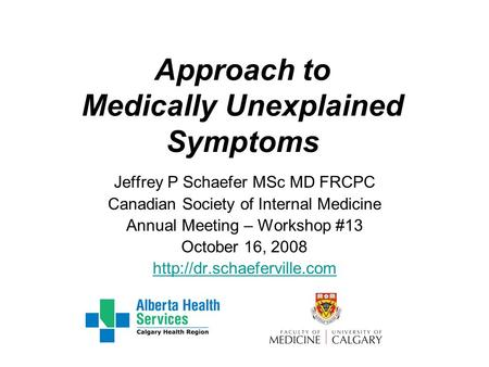 Approach to Medically Unexplained Symptoms Jeffrey P Schaefer MSc MD FRCPC Canadian Society of Internal Medicine Annual Meeting – Workshop #13 October.