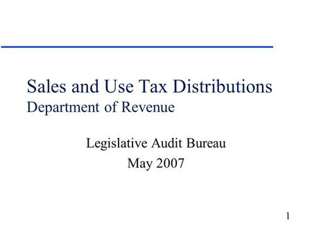 1 Sales and Use Tax Distributions Department of Revenue Legislative Audit Bureau May 2007.