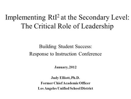 Implementing RtI 2 at the Secondary Level: The Critical Role of Leadership Building Student Success: Response to Instruction Conference January, 2012 Judy.