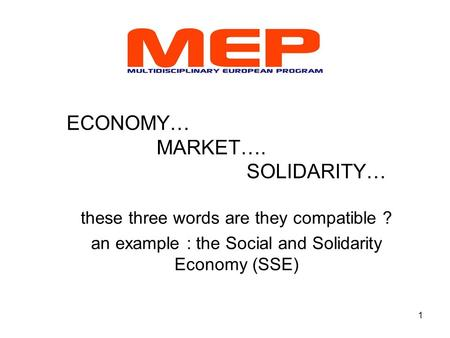 1 ECONOMY… MARKET…. SOLIDARITY… these three words are they compatible ? an example : the Social and Solidarity Economy (SSE)