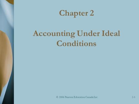 © 2006 Pearson Education Canada Inc.2-1 Chapter 2 Accounting Under Ideal Conditions.