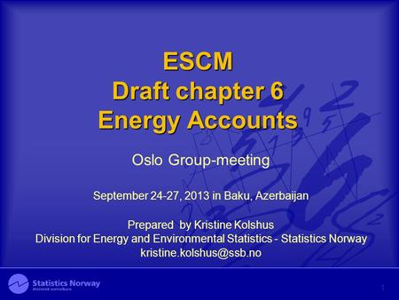 ESCM Draft chapter 6 Energy Accounts Oslo Group-meeting September 24-27, 2013 in Baku, Azerbaijan Prepared by Kristine Kolshus Division for Energy and.
